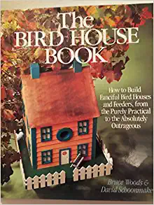 Image for The Bird House Book: How to Build Fanciful Bird Houses and Feeders, from the Purely Practical to the Absolutely Outrageous